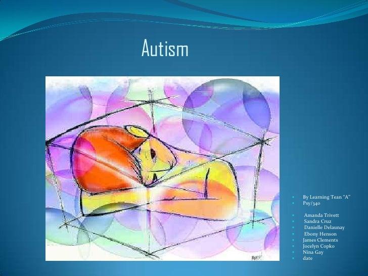 """Autism<br />By Learning Tean """"A""""<br />Psy/340<br /> Amanda Trivett<br /> Sandra Cruz<br /> Danielle Delaunay <br /> Ebony ..."""