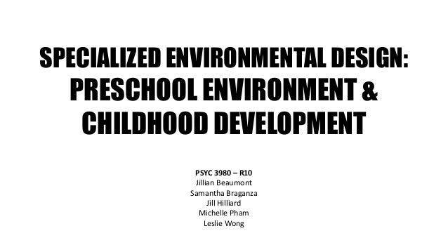 SPECIALIZED ENVIRONMENTAL DESIGN: PRESCHOOL ENVIRONMENT & CHILDHOOD DEVELOPMENT PSYC 3980 – R10 Jillian Beaumont Samantha ...