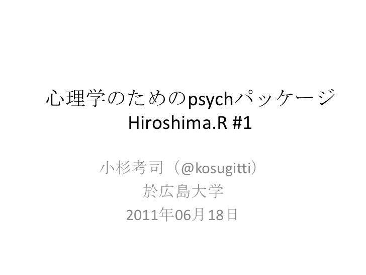 心理学のためのpsychパッケージHiroshima.R #1<br />小杉考司(@kosugitti)<br />於広島大学<br />2011年06月18日<br />