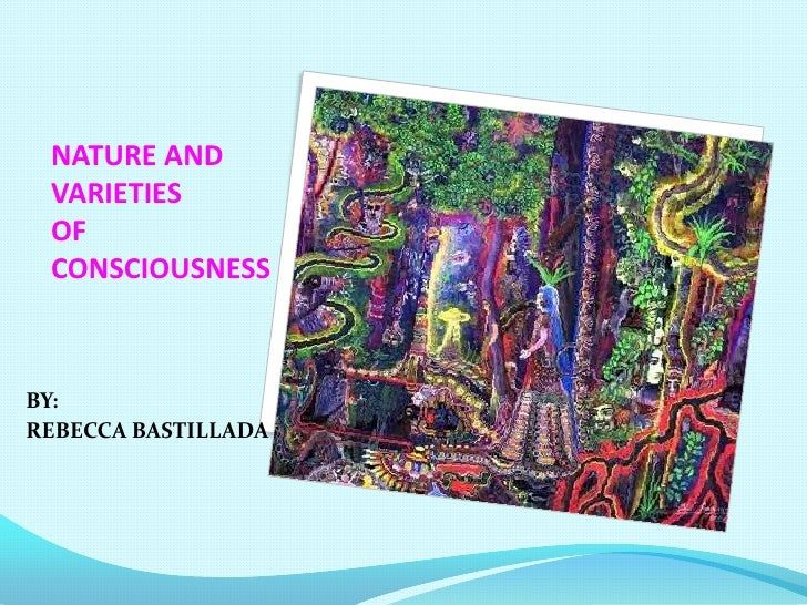 NATURE AND VARIETIES OF CONSCIOUSNESSBY:REBECCA BASTILLADA