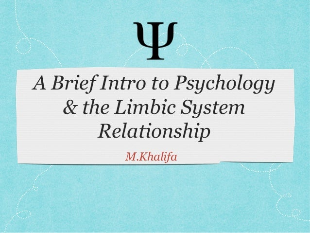 A Brief Intro to Psychology & the Limbic System Relationship M.Khalifa