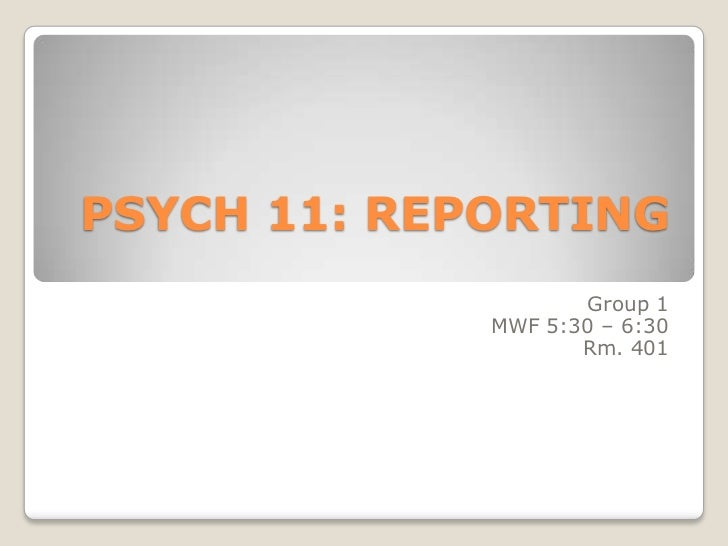 PSYCH 11: REPORTING                    Group 1             MWF 5:30 – 6:30                    Rm. 401