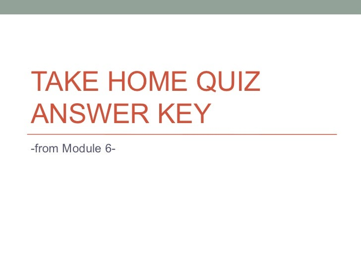 TAKE HOME QUIZ ANSWER KEY -from Module 6-