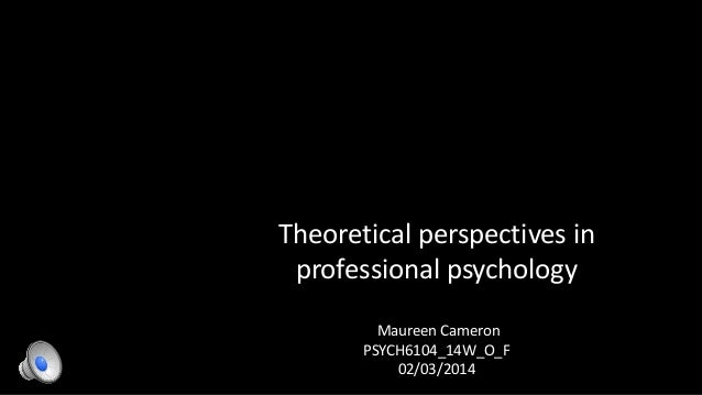 Theoretical perspectives in professional psychology Maureen Cameron PSYCH6104_14W_O_F 02/03/2014