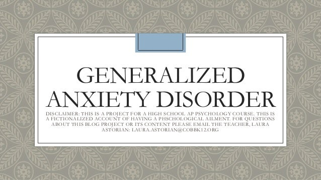 GENERALIZED ANXIETY DISORDERDISCLAIMER: THIS IS A PROJECT FOR A HIGH SCHOOL AP PSYCHOLOGY COURSE. THIS IS A FICTIONALIZED ...