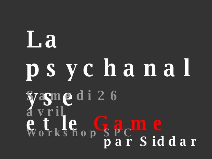 La psychanalyse et le  Game par Siddar Samedi 26 avril Workshop SPC