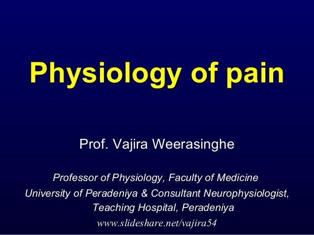 Physiology of pain Prof. Vajira Weerasinghe Professor of Physiology, Faculty of Medicine University of Peradeniya & Consul...