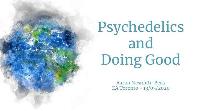 Psychedelics and Doing Good Aaron Nesmith-Beck EA Toronto - 13/05/2020