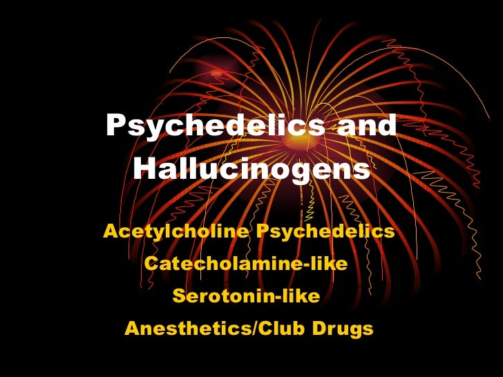 Psychedelics and Hallucinogens Acetylcholine Psychedelics Catecholamine-like  Serotonin-like  Anesthetics/Club Drugs