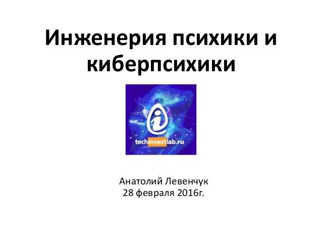 Инженерия психики и киберпсихики Анатолий Левенчук 28 февраля 2016г.