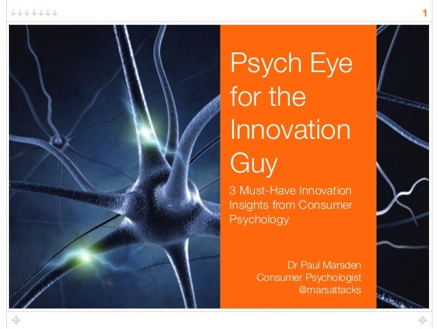 Psych Eye  for the  Innovation  Guy  3 Must-Have Innovation  Insights from Consumer  Psychology  1  Dr Paul Marsden  Consu...