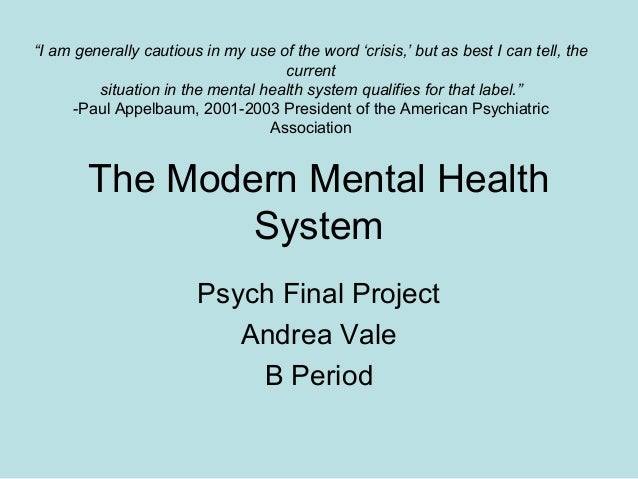 """The Modern Mental HealthSystemPsych Final ProjectAndrea ValeB Period""""I am generally cautious in my use of the word 'crisis..."""