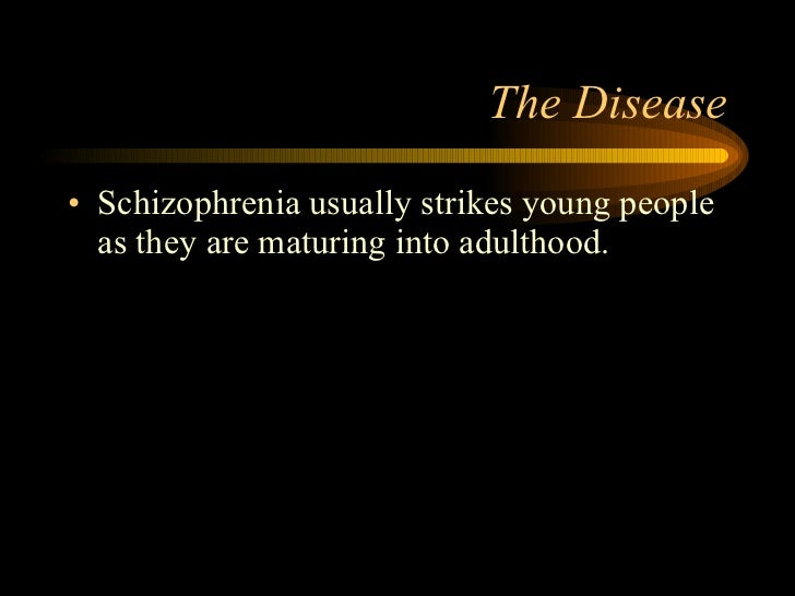 The Disease <ul><li>Schizophrenia usually strikes young people as they are maturing into adulthood. </li></ul>