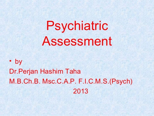 Psychiatric          Assessment• byDr.Perjan Hashim TahaM.B.Ch.B. Msc.C.A.P. F.I.C.M.S.(Psych)                   2013