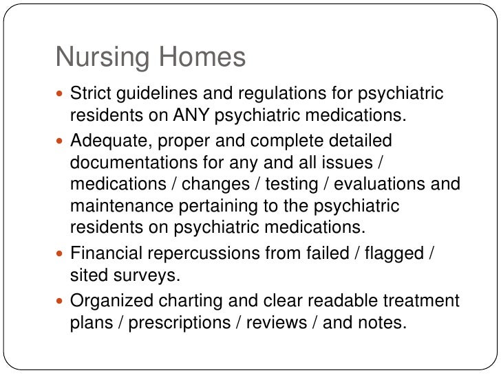 Nursing Homes<br />Strict guidelines and regulations for psychiatric residents on ANY psychiatric medications.<br />Adequa...