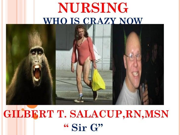 "NURSING      WHO IS CRAZY NOWGILBERT T. SALACUP,RN,MSN         "" Sir G"""