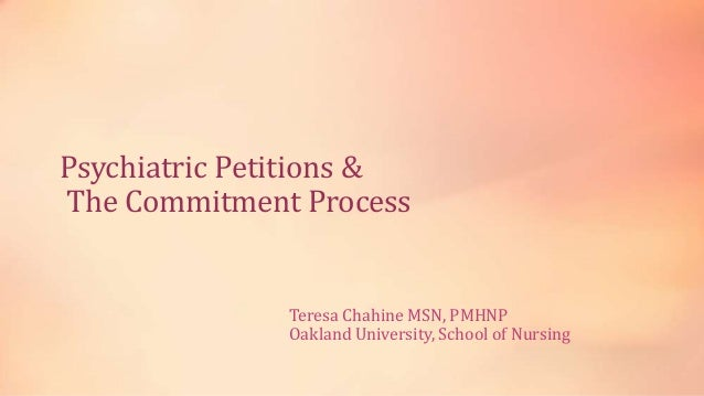 Psychiatric Petitions & The Commitment Process Teresa Chahine MSN, PMHNP Oakland University, School of Nursing