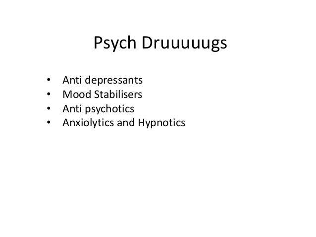 Psych Druuuuugs • Anti depressants • Mood Stabilisers • Anti psychotics • Anxiolytics and Hypnotics