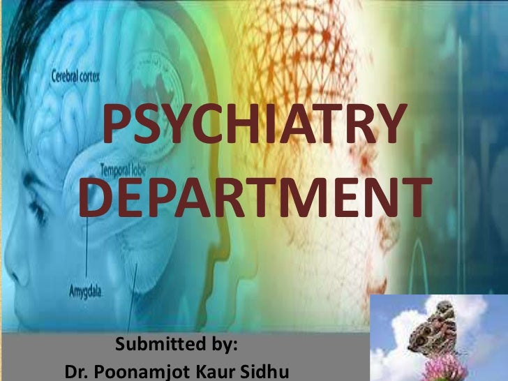 PSYCHIATRY DEPARTMENT      Submitted by:Dr. Poonamjot Kaur Sidhu