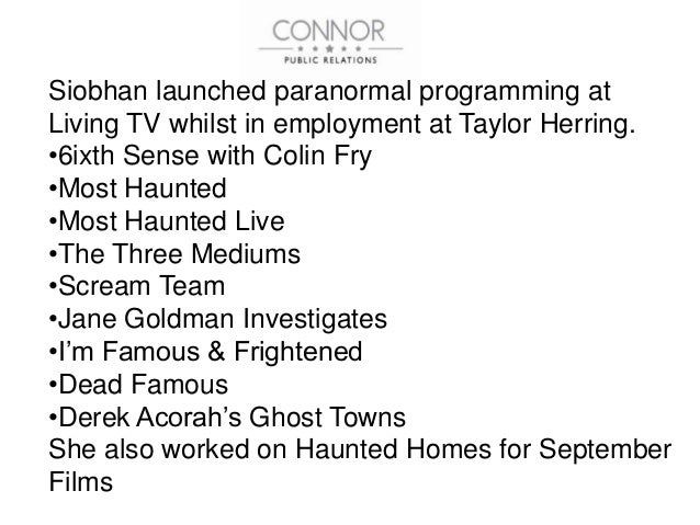Siobhan launched paranormal programming at Living TV whilst in employment at Taylor Herring. •6ixth Sense with Colin Fry •...