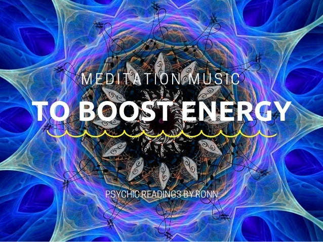 TO BOOST ENERGY MEDITATION MUSIC PSYCHICREADINGSBYRONN