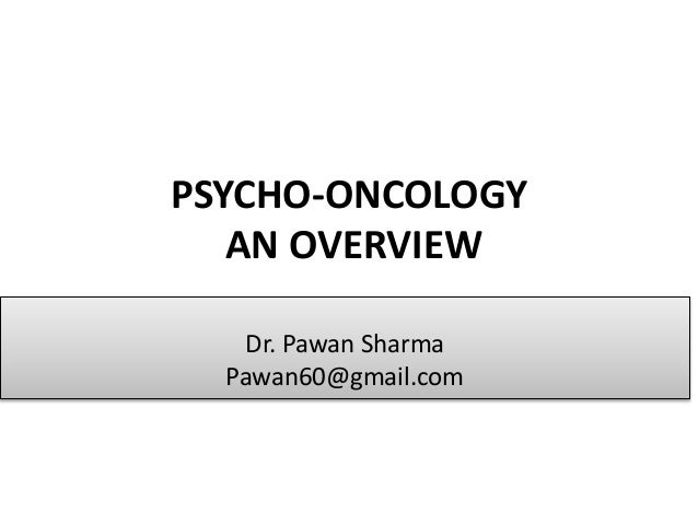 PSYCHO-ONCOLOGY AN OVERVIEW Dr. Pawan Sharma Pawan60@gmail.com