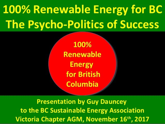 100% Renewable Energy for BC The Psycho-Politics of Success 100% Renewable Energy for British Columbia 100% Renewable Ener...