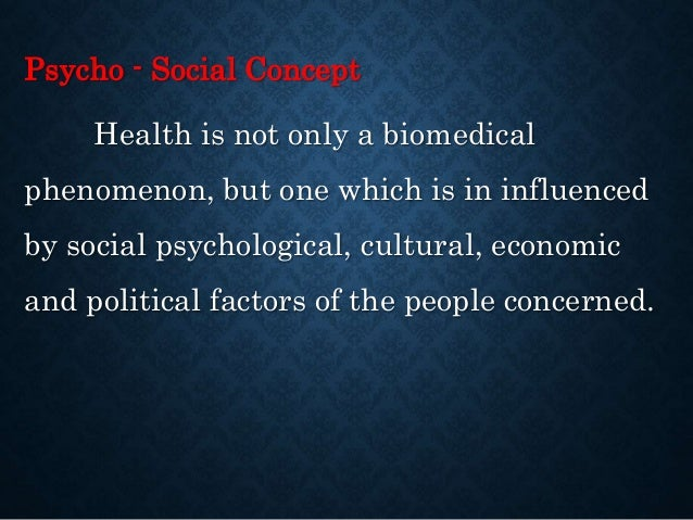 concept of health as a psycho social Concepts of abnormality and mental health print reference the concept of abnormality refers to a person that is unable to function or psychological - when.