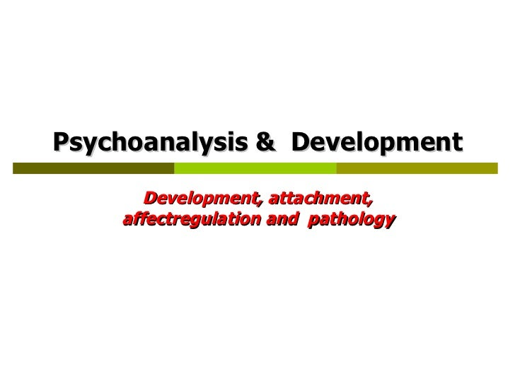 Psychoanalysis &  Development Development, attachment, affectregulation and  pathology