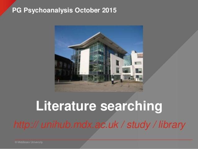 © Middlesex University Literature searching http:// unihub.mdx.ac.uk / study / library PG Psychoanalysis October 2015