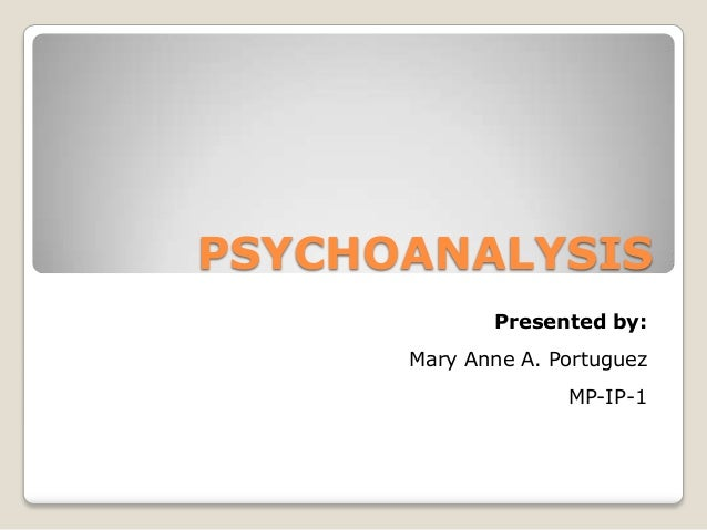 PSYCHOANALYSIS Presented by: Mary Anne A. Portuguez MP-IP-1