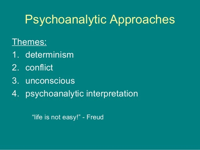 """Psychoanalytic Approaches Themes: 1. determinism 2. conflict 3. unconscious 4. psychoanalytic interpretation """"life is not ..."""
