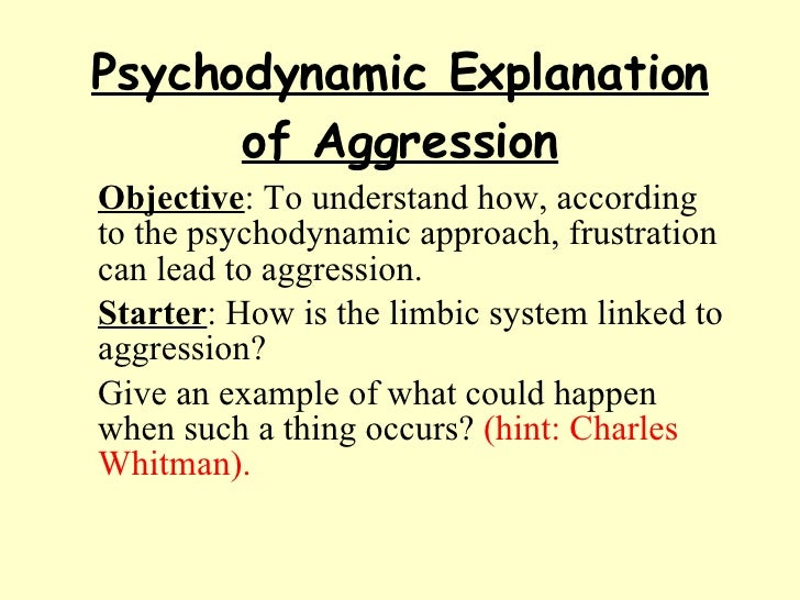 Psychodynamic Explanation of Aggression <ul><li>Objective : To understand how, according to the psychodynamic approach, fr...