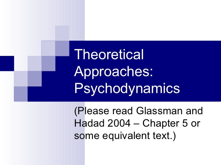 Theoretical Approaches: Psychodynamics (Please read Glassman and Hadad 2004 – Chapter 5 or some equivalent text.)