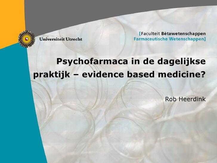 Psychofarmaca in de dagelijkse praktijk – evidence based medicine? Rob Heerdink