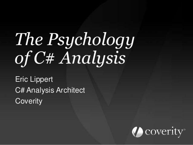 The Psychology of C# Analysis Eric Lippert C# Analysis Architect Coverity
