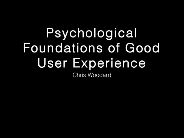 Psychological Foundations of Good User Experience Chris Woodard