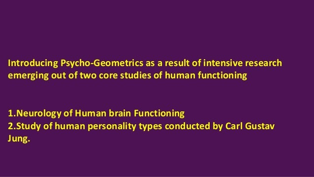 Introducing Psycho-Geometrics as a result of intensive research emerging out of two core studies of human functioning 1.Ne...