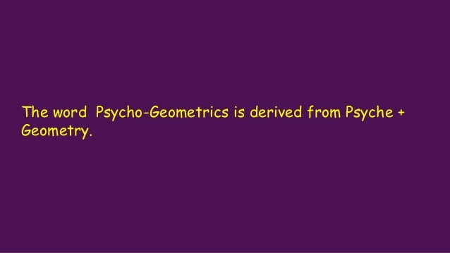 The word Psycho-Geometrics is derived from Psyche + Geometry.