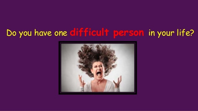 Do you have one difficult person in your life?