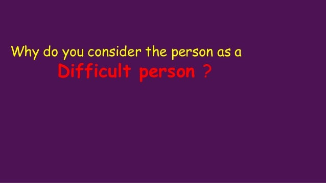 Why do you consider the person as a Difficult person ?