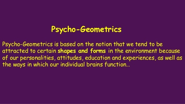 Psycho-Geometrics Psycho-Geometrics is based on the notion that we tend to be attracted to certain shapes and forms in the...