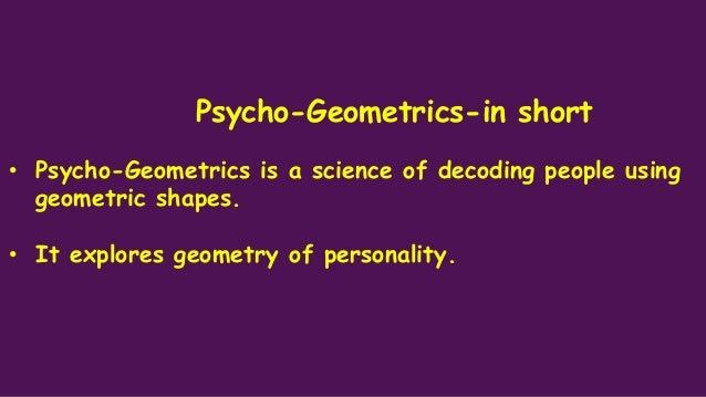 Psycho-Geometrics-in short • Psycho-Geometrics is a science of decoding people using geometric shapes. • It explores geome...