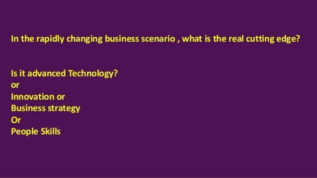 In the rapidly changing business scenario , what is the real cutting edge? Is it advanced Technology? or Innovation or Bus...