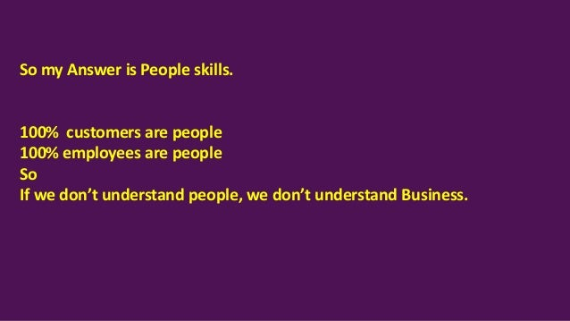 So my Answer is People skills. 100% customers are people 100% employees are people So If we don't understand people, we do...