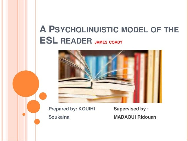 A PSYCHOLINUISTIC MODEL OF THE ESL READER JAMES COADY Prepared by: KOUIHI Soukaina Supervised by : MADAOUI Ridouan
