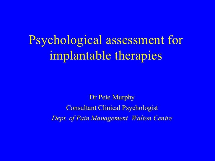Psychological assessment for implantable therapies Dr Pete Murphy Consultant Clinical Psychologist Dept. of Pain Managemen...