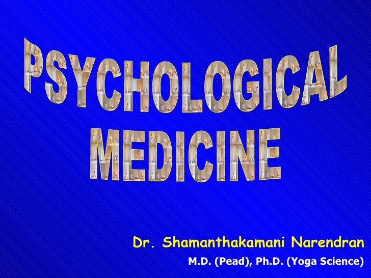 PSYCHOLOGICAL MEDICINE Dr. Shamanthakamani Narendran M.D. (Pead), Ph.D. (Yoga Science)