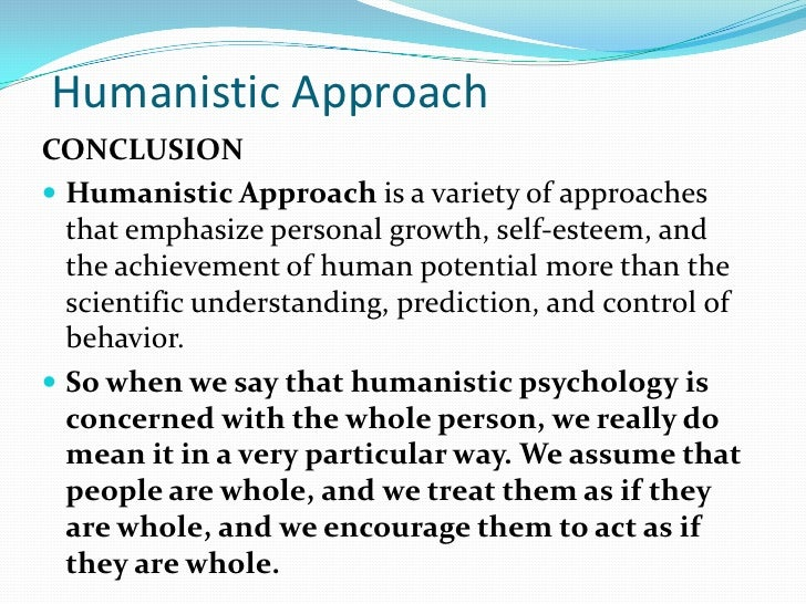psychology and humanistic approach Humanistic psychology emerged out of a desire to understand the conscious mind, free will, human dignity, and the capacity for self-reflection and growth an alternative to psychoanalysis and behaviorism, humanistic.