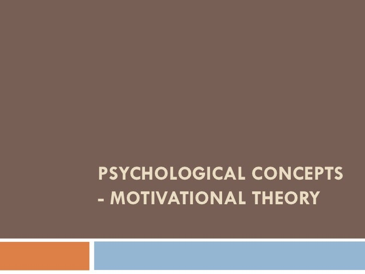 PSYCHOLOGICAL CONCEPTS - MOTIVATIONAL THEORY